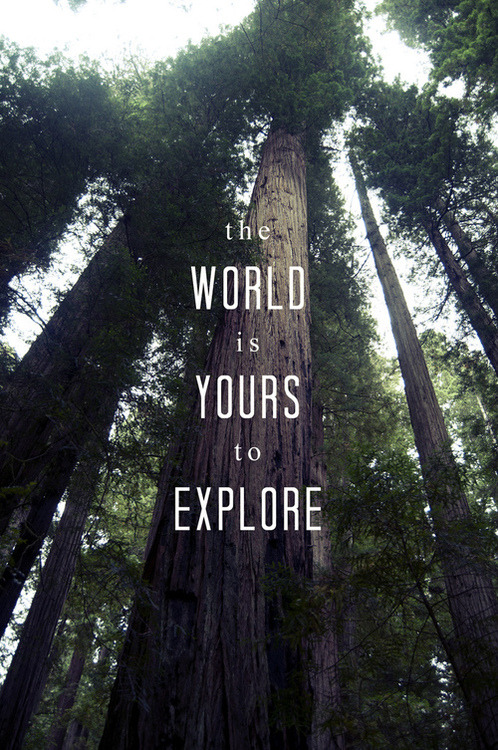 """The world is yours to explore"""