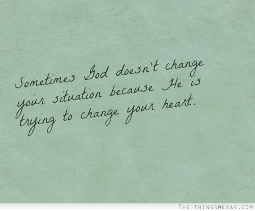 smilethoughitsbreaking:  Sometimes god doesn't change your situation because he is trying to change your heart