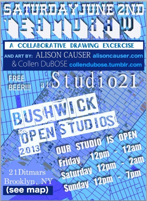 Bushwick Open Studios 2013  Studio 21 is presenting Team Draw on Saturday night at 7pm! Myself and Collen DuBose will be showing work as well as drawings with everyone. Come out and celebrate art at the 7th annual Bushwick Open Studios!
