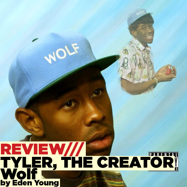 "It's fair to say that the hype, controversy and drama surrounding Odd Future, especially Tyler, the Creator, peaked in summer 2012 and has certainly quietened down now. This is pretty bleak considering that Wolf may be Tyler, the Creator's best effort yet. Gone are the misogynistic and downright awful lyrics about kidnapping and raping women! They've been replaced by yet more rapping about father problems, troubled teenagers and a story set in Camp Flog Gnaw – Tyler's imaginary summer camp. In the smooth piano led intro Wolf asks Samuel (both personas of Tyler's) ""so you guys are into jazz?"", letting us know that Wolf is going to be all about jazzy beats and crooning over twinkly piano chords, something a million miles away from the angry and aggressive Tyler featured in songs like ""Radicals"". A highlight of the album is the confessional ""Colossus""where Tyler raps about trying to enjoy a nice day at a theme park but ends up being hounded by a very obsessive fan – it's all very ""Stan"" by Eminem – but much more enjoyable because it's backed up by simple piano chords and what sounds like a glockenspiel!  The album could almost be his Summer Camp Mix for 2013, what with it's summery theme and soulful tracks like ""Treehome95"" that go down a Noughties R&B route, a genre that Tyler is a huge fan of. It's almost as if Wolf pays homage to everything Tyler enjoys outside of rap music – there's jazzy piano, an appearance from Trash Talk's Lee Spielman on ""TRASHWANG"", quite a few appearances from Odd Future's resident crooner Frank Ocean, a Toro Y Moi reference and that's not all! Lætitia Sadier from Stereolab pops up in ""Partyisntover"" to make some s'mores by the camp fire; Pharrell and Nas also manage to contribute a few verses too, no big deal.  The only thing that really grates on me about Wolf is ""Tamale"" – it's an obvious reminder that Tyler hasn't totally left his childish behaviour behind but I'm just left feeling a bit…annoyed and wishing it wasn't on there at all. One annoying track aside, the rest of the album is summery and lush, backed by an interesting story about rivalling teenage boys at a summer camp. Tyler's creativity and innovative beats really shine through on Wolf which is all a bit disheartening as it leaked a few days before the release date and the internet barely batted a collective eyelid. Wolf is possibly Tyler's most diverse and interesting release to date and he's proved that he doesn't need to rely on controversial subject matter or aggressive beats to produce a brilliant rap album. ★★★★★★★★☆☆"