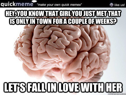 Scumbag Brain | Hey, you know that girl you just met that is only in town for a couple of weeks?