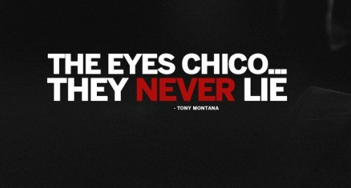 The eyes chico… the never lie
