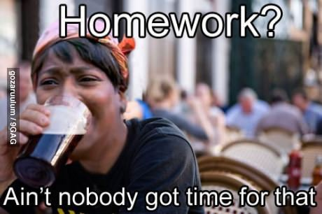 9gag:  Lazy to do homework  OH MAAANNNN