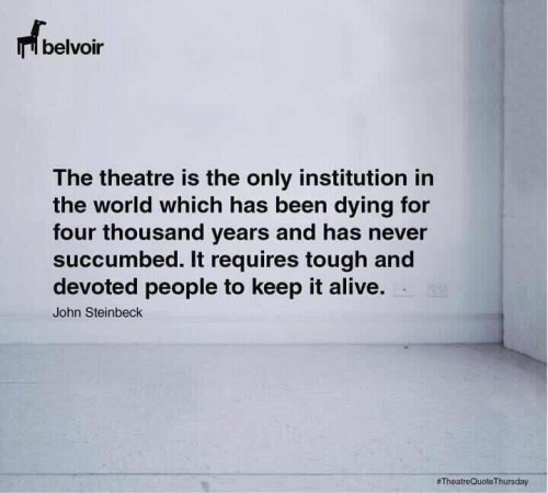 "anactorsjournal:  ""The theatre is the only institution in the world which has been dying for four thousand years and has never succumbed. It required tough and devoted people to keep it alive"" - John Steinbeck"