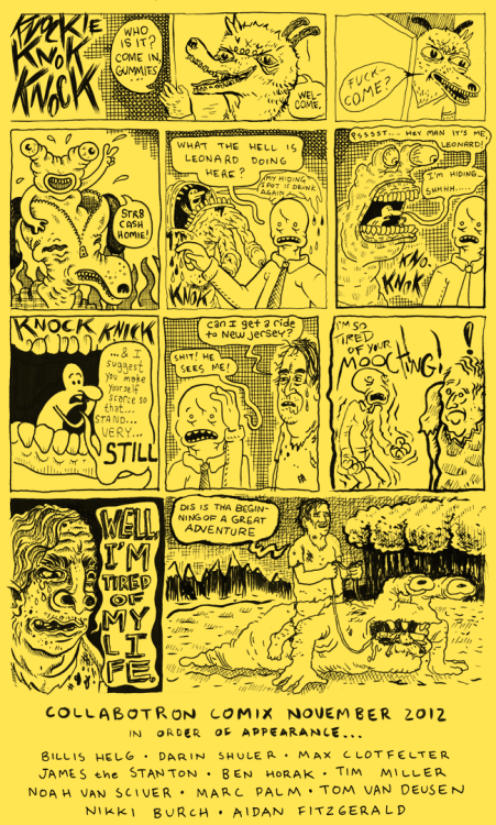Collabotron Comix November 2012 In order of appearance: Billis Helg, Darin Shuler, Max Clotfelter, James Stanton, Ben Horak, Tim Miller, Noah Van Sciver, Marc Palm, Tom Van Deusen, Nikki Burch and Aidan Fitzgerald
