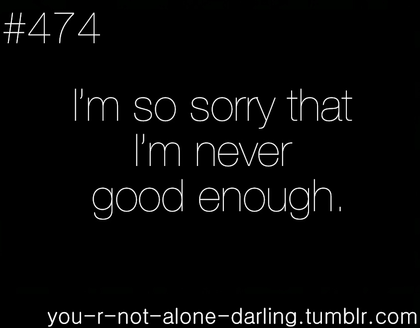 you-r-not-alone-darling:  I'm so sorry that I'm never good enough.
