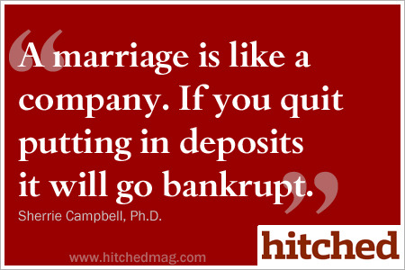 A marriage is like a company. If you quit putting in deposits it will go bankrupt.