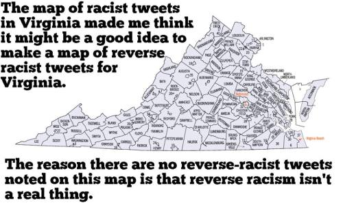 "The caption reads, ""The map of racist tweets in Virginia made me think it might be a good idea to make a map of reverse-racist tweets for Virginia. The reason there are no reverse-racist tweets noted on this map is that reverse racism isn't a real thing.""  This image was not created by me.  ""Reverse-racism"" is the idea that rudeness, bias, or prejudice against white people constitutes systemic abuse and oppression. Rudeness, bias, and prejudice do not constitute racism unless they are backed by power structures which affirm the prejudice. United States power structures affirm prejudice against everyone except whites."