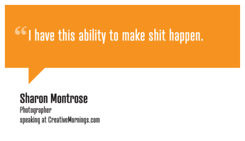 "creativemornings:  ""I have this ability to make shit happen."" Sharon Montrose, Photographer speaking at CreativeMornings/LosAngeles(*watch the talk)  actually, we all do."