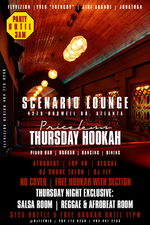 PRICELESS THURSDAY HOOKAH AT SCENARIO LOUNGE. 4279 ROSWELL RD. ATLANTA. JOIN US EVERY THURSDAY FOR HAPPY HOUR FROM 6PM UNTIL11PM THEN LATE NIGHT UNTIL 3AM @DJFLYMIX ON TWITTER OR  DJFLYATL ON INSTAGRAM $125 BOTTLE WITH FREE HOOKAH UNTIL 11PM. MUSIC BY DJ SHANE TALON AND DJ FLY. 2 ROOMS, ONE EXPERIENCE