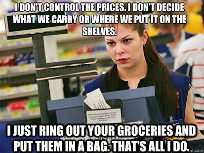 jokkes:  Please, quit yelling at the cashiers. They don't get paid enough for this shit.