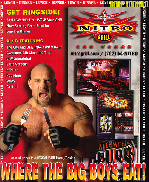 earthquakesundae:  droptoehold:   WCW Nitro Grill Advert - WCW Magazine #56 [December 1999] Alright, readers…surely there is someone out there who has actually eaten at the WCW Nitro Grill and is just waiting to tell their story. I (along with everybody else) am dying to hear about what this place was like since my family were jerks and never took a vacation out to Las Vegas. Feel free to submit a story or respond in the comments — anyone?   I actually convinced my parents to have my 12th birthday dinner there. The layout was kind of odd. It was a basic restaraunt, but they had a wrestling ring with tables in it in the middle of the room. We ate in the ring, right next to a turnbuckle. I remember the place was nearly empty, but I thought it was the coolest thing. They had these effects going during most of the meal (kind of like entrance ramp lighting effects) and I remember they were showing a replay of Halloween Havoc on the big screen. The food was good, kind of reminded me of Planet Hollywood, but the gift shop was what stood out for me. We got these WCW autograph playing cards and a t-shirt. The restaraunt was gone when we came back the next year.