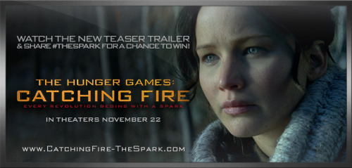 Watch the new teaser trailer and share #TheSpark. Twelve lucky winners from our first 12 million Facebook fans will see their names in The Hunger Games: Catching Fire credits, in theaters November 22. Every revolution begins with a spark.