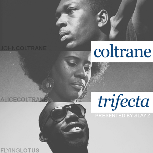Coltrane: Trifectapresented by slay-z couldn't make a mixtape out of it, but i've got all the files + cover art in one place, so if anyone would like that, you can go here [x] and download them all. the track listing reflects how they're sorted in my playlist on my iPod. Track Listing: John Coltrane - Part I: Acknowledgment Alice Coltrane - Morning Worship Flying Lotus - Heave(n) John Coltrane - My Little Brown Book Alice Coltrane - Journey In Satchidananda Flying Lotus - Pet Monster Shotglass John Coltrane - Equinox Alice Coltrane - The Hymn Flying Lotus - Tea leaf dancers John Coltrane - Naima Alice Coltrane - Something About John Coltrane Flying Lotus - Auntie's Harp John Coltrane - In A Sentimental Mood Alice Coltrane - Walk With Me Flying Lotus - Zodiac S**t John Coltrane: Part IV: Psalm Alice Coltrane - Transcendence Flying Lotus - All the Secrets John Coltrane - Blue Train Alice Coltrane - Om Supreme Flying Lotus - MmmHmm (ft. Thundercat) John Coltrane - It's Easy to Remember Alice Coltrane - Ghana Nila Flying Lotus - See Thru to U (ft. Erykah Badu) John Coltrane - Nancy (With The Laughing Face) Alice Coltrane - Crescent Flying Lotus - Until the Colours Come John Coltrane - Soul Eyes Alice Coltrane - Wisdom Eye Flying Lotus - Auntie's Lock/Infinitum (ft. Laura Darlington) John Coltrane - After The Rain Alice Coltrane - Isis and Osiris Flying Lotus - Golden Diva