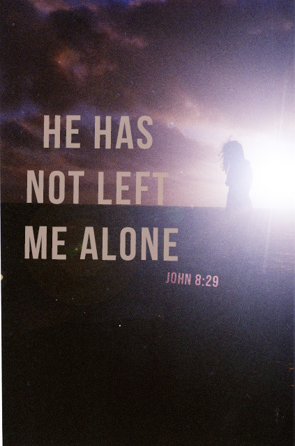 spiritualinspiration:  The one who sent me is with me; he has not left me alone, for I always do what pleases him. (John 8:29)