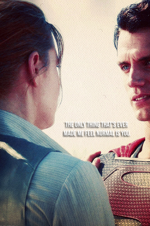 """The only thing that's ever made me feel normal is you.""  - Clark Kent to Lois Lane [Smallville; ""Scion""]  For Chan. -A"