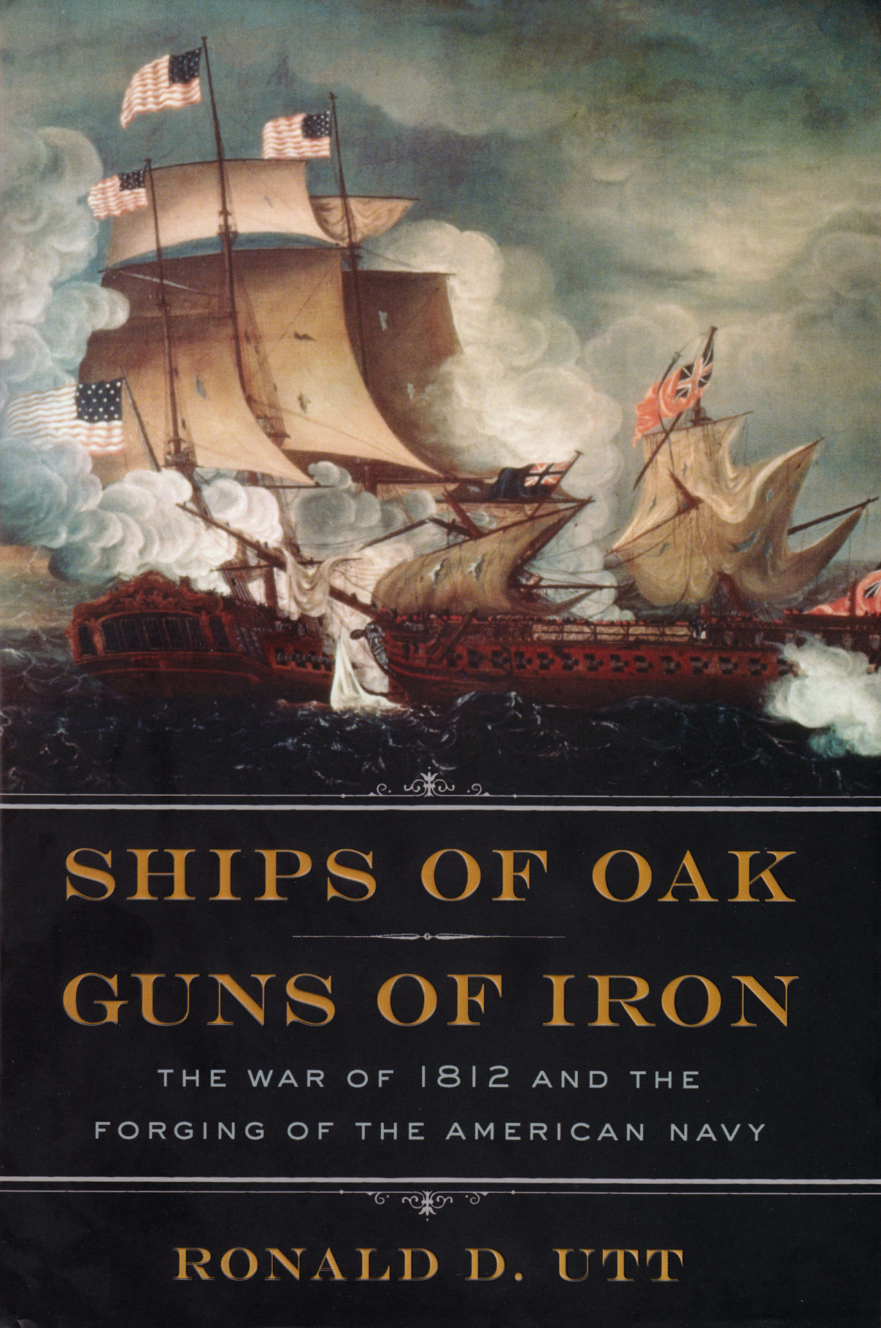 "BOOK REVIEW – Ships of Oak, Guns of Iron: The War of 1812 and the Forging of the American Navy  By Ronald D. Utt,  Regnery Publishing, Washington, DC, (2012). Reviewed by David Curtis Skaggs, Ph.D. Entering the lists of War of 1812 naval history contenders is Ronald Utt's Ships of Oak, Guns of Iron that seeks to demonstrate that this conflict forged the respected United States Navy that emerged in the nineteenth century. Or at least that is what his subtitle suggests is the objective of this popularized account of naval portion of what the British term ""the second American war."" Utt enters in the long line of jousters that includes James Fenimore Cooper, Theodore Roosevelt, and C. S. Forester. His most recent competitor is George Daughan's 1812: The Navy's War (2011). (read the full review)"