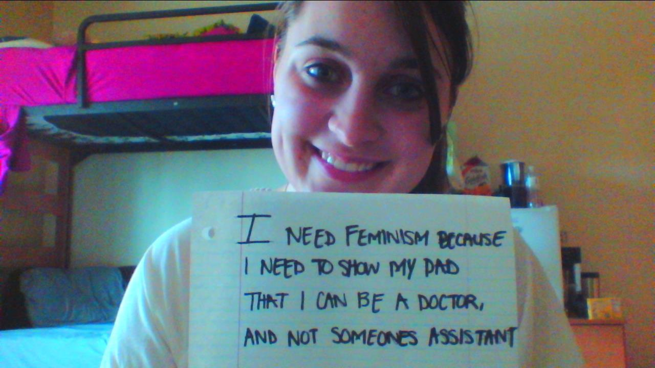 whoneedsfeminism:  I Need Feminism becuase I need to show my dad that I can be a doctor, and not someones assistant.