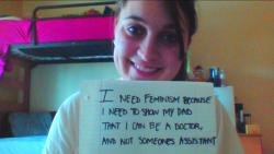 I Need Feminism becuase I need to show my dad that I can be a doctor, and not someones assistant.
