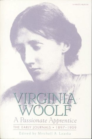 "Passionate Apprentice: The Early Journals, 1897-1909 Virginia Woolf ""All the Arts … imitate as far as they can the one great truth that all can see."" Virginia Woolf's early journals and letters:"
