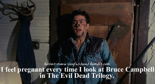 """I feel pregnant every time I look at Bruce Campbell in The Evil Dead Trilogy."""