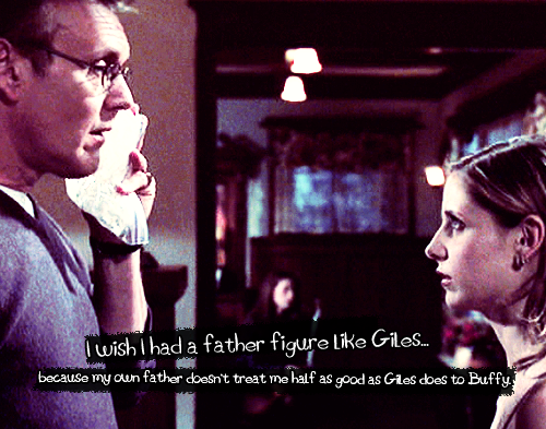 I wish I had a father figure like Giles…because my own father doesn't treat me half as good as Giles does to Buffy.