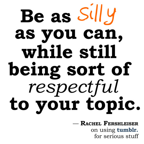 """Be as silly as you can,"" suggests Tumblr's Rachel Fershleiser, ""while still being sort of respectful to your topic."" Rachel offered this advice on using Tumblr for serious stuff — especially among non-profits — at Social Media Week NYC [video]. I know this Tumblr approach wins in higher education."
