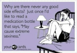 Actually there are good side effects! I don't recall exactly, but if I'm not mistaken, a family member was treated with a Parkinson medicine because of its side effect of curing headaches. I haven't heard yet of one that causes extreme sexiness, but if you hear about it, let me know! xD