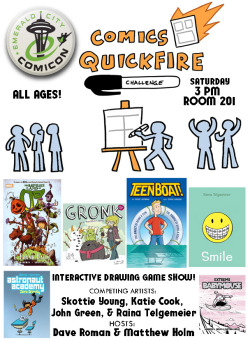 yaytime:  The Comics Quickfire! makes it's Seattle debut at the Emerald City Comic Con!Here's the info! COMICS QUICKFIRE!Saturday, March 2Start: 3:00PMRoom: ECCC KIDS! – ROOM 201Comics Quickfire! A fast-paced game show where volunteers are paired off with (or against) professional cartoonists in a series of fun-filled drawing challenges! Audience members will provide suggestions and add to the creation of totally improvised epic drawings! Featuring hosts Dave Roman (Astronaut Academy) and Matthew Holm(Babymouse), with competing artists Raina Telgemeier (Smile), Skottie Young (The Wonderful Wizard of Oz), Katie Cook (My Little Pony), John Green (Teen Boat), & more! Great for all ages! Check out past Quickfire events: Quickfire at NY Comic ConQuickfire at TCAF