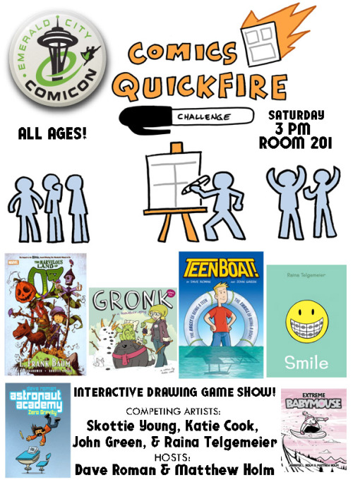 goraina:  yaytime:  The Comics Quickfire! makes it's Seattle debut at the Emerald City Comic Con!Here's the info! COMICS QUICKFIRE!Saturday, March 2Start: 3:00PMRoom: ECCC KIDS! – ROOM 201Comics Quickfire! A fast-paced game show where volunteers are paired off with (or against) professional cartoonists in a series of fun-filled drawing challenges! Audience members will provide suggestions and add to the creation of totally improvised epic drawings! Featuring hosts Dave Roman (Astronaut Academy) and Matthew Holm(Babymouse), with competing artists Raina Telgemeier (Smile), Skottie Young (The Wonderful Wizard of Oz), Katie Cook (My Little Pony), John Green (Teen Boat), & more! Great for all ages! Check out past Quickfire events: Quickfire at NY Comic ConQuickfire at TCAF  Hey, I'm on this panel! And also exhibiting at Emerald City Comicon—stop by and say hello if you're there! My home base for the weekend will be TABLE B10 in ARTIST ALLEY. Books, t-shirts, and art for sale!