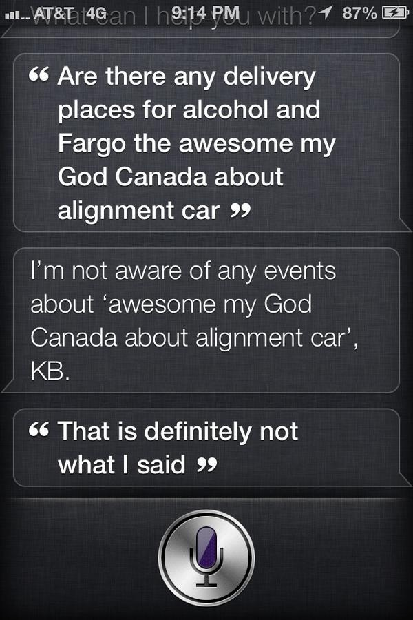 """Siri, are there any delivery places for alcohol and Fargo the awesome my God Canada about alignment car?"" Siri: ""I'm not aware of any events about 'awesome my God Canada about alignment car,' KB. ""That is definitely not what I said."" Thanks to @KathieBea, who should get her phone's ears checked."