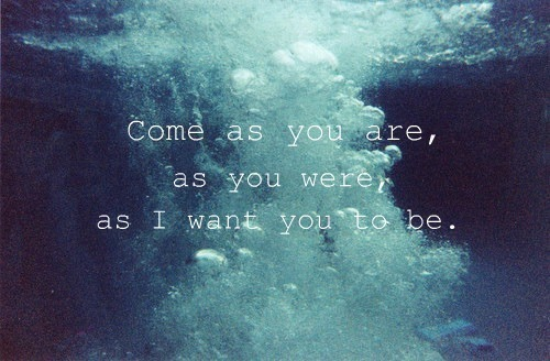 itwontgeteasier:  (84) come as you are | Tumblr bei @weheartit.com – http://whrt.it/Z9XGsW