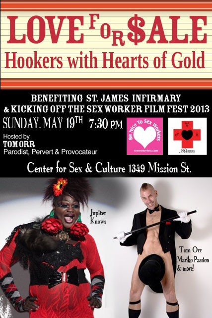 "Love for Sale: Hookers with Hearts of Gold A Benefit for the St. James Infirmary Sunday, May 19th, 7:30 pm Center for Sex and Culture Back by popular demand, San Francisco's ""Musical Comedy Cabaret Porn Star"" and award-winning lyricist Tom Orr presents ""Love For $ale: Hookers with Hearts of Gold"" featuring music, burlesque, performance art performed to your favorite Hooker Show Tunes in this a benefit for the St. James Infirmary, our sex worker occupational health and safety clinic in San Francisco. Sunday, May 19th 7:30pm @ Center for Sex & Culture 1349 Mission St., SF 94103 Get Tickets This event is ADA accessible. Childcare, translation and signing services are available upon request. We also ask you to assist us in making this a scent free environment."