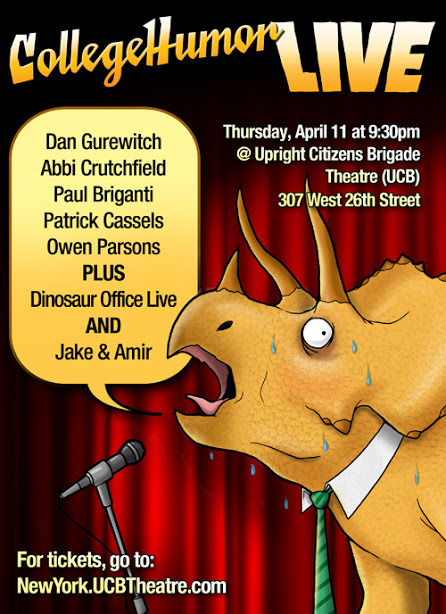 Reserve your tickets for the CollegeHumor Live Show [Click to reserve] You're not going to want to miss this show! Come see acts from: Dan Gurewitch, Abbi Crutchfield, Paul Briganti, Patrick Cassels, and Owen Parsons. PLUS Dinosaur Office Live AND Jake & Amir Get your tickets here before it's too late!