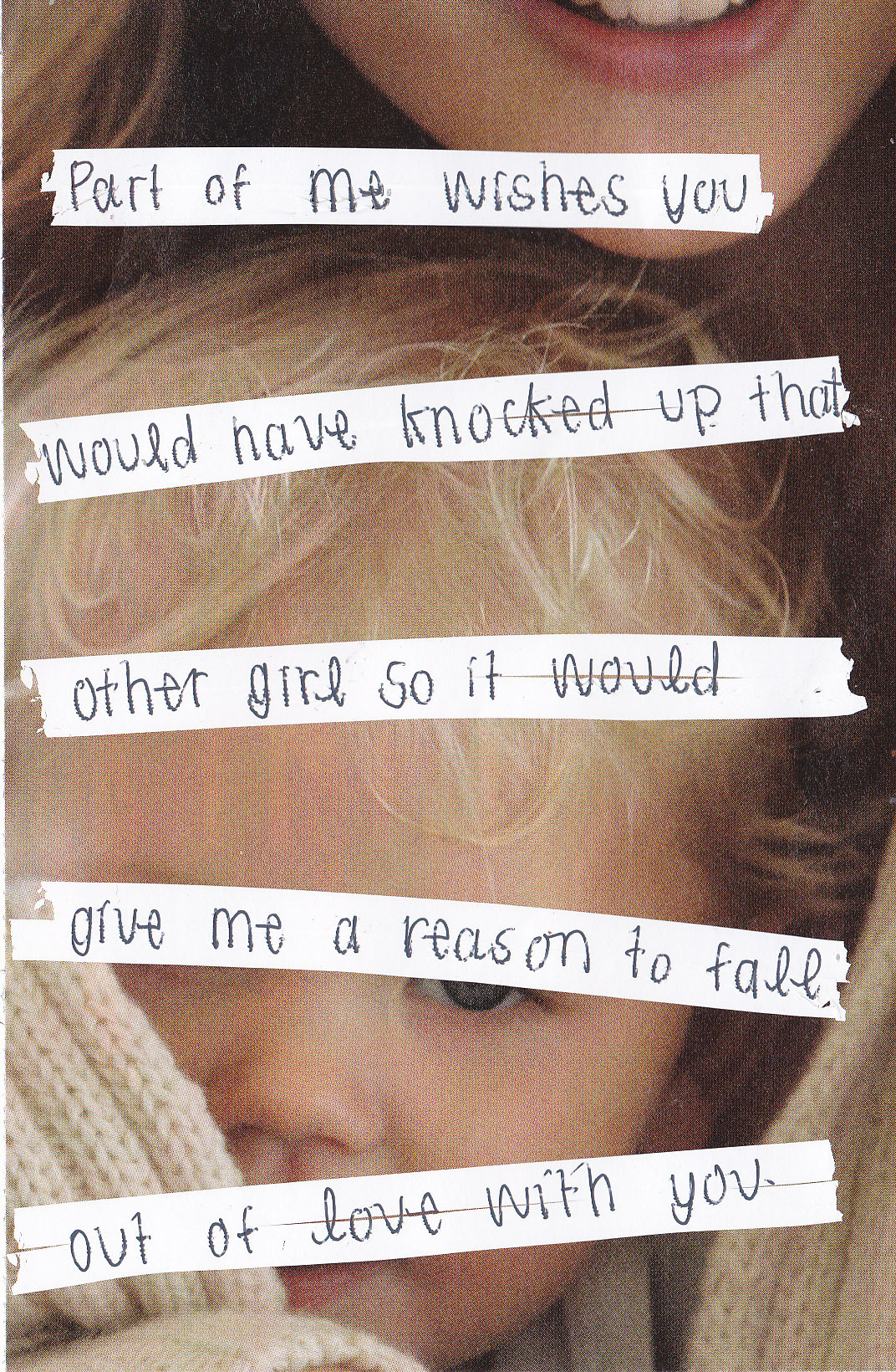 "posttsecret:  ""Part of me wishes you would have knocked up that other girl so it would give me a reason to fall out of love with you."""