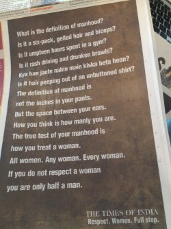 ralf-and-i:  stfusexists:  ourmobileworld:  The Times of India is running 1/4 page ads on why men should respect women.  This is huge. There are no words for how happy I am to post this vs everything I usually reblog. (Waiting for the NY Times to do something similar. Of course, they'd have to take time off from justifying the actions of gang rapists.)  I'd say its not just about how you treat a woman but how you treat everyone.