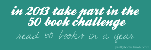 teencenterspl:  booklover:  prettybooks:  2013 Book ChallengeIt's time to pick a reading goal for 2013! I chose to read 70 books in 2012, but for my fifth 50 Book Challenge I'm going back to basics and challenging myself to read 50 books this year.The Rules1. Choose an amount of books that you want to read in 2013 (e.g. 25, 50, 75, 100)2. Read, read, read!The BooksThere isn't a rule about what type books these have to be so read anything you want (novels, short stories, non-fiction, graphic novels, school books…). You can make a list of the books you want to read before you start or you can just choose books as you go along. The ChallengeTo keep track of how much you're reading, you can use the Goodreads Reading Challenge, create a list (on Tumblr, LiveJournal, LibraryThing, WordPress, your computer), write book reviews, post every book cover - it's up to you. I personally like to create a 50 Book Challenge page, which I can update easily. You may want to use the #50 book challenge tag so that others can keep up with your progress. Feel free to use the above banner on your page! However, although this is a quantifiable challenge, the most important thing is that you're reading and that you're having fun doing it :)  My goal is to read 85 books in 2013. I have read 86 books in 2012. The number doesn't matter. Just challenge yourself to read.  I'm down with this! I'm starting at 50. How about you?  I will be trying this as well, I wanted to read more this year, and this is a tangible goal and motivation tactic. I only set my goal at 20…I read slowly, and have to read other things like essays and what not for class, still it's something to work towards. I hope I surprise myself!