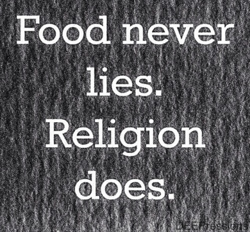 Food never lies. Religion does.