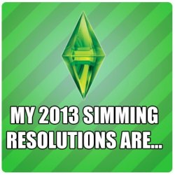 thesims3official:  My 2013 Simmin Resolutions are……  playing more! :D