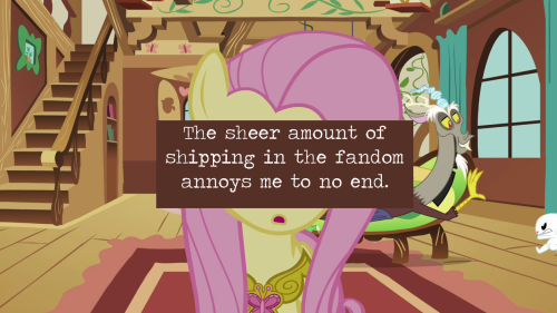 "The sheer amount of shipping in the fandom annoys me to no end. I mean, I get that shipping exists, and that doesn't bother me. It's that two ponies look at each other and half the fans go ""It's canon!""  I saw a post after Magic Duel with a picture of Applejack comforting Rarity in that pink blanket after Trixie gave her the wrong color outfit and forced a major breakdown, and the tagline was something to the effect of ""The Hub's giving us so much RariJack today!"" They were on screen for two seconds and nothing remotely romantic happened in that time. That does not make them a canon ship.  So make your pairings, celebrate them, draw them, write about them, but don't try to tell me Lyra and Bon-Bon is a canon ship, because the only truly canon ships in the show are Shining Armor-Cadence, Mr. and Mrs. Cake, and Twilight's, Rarity's and Pinkie Pie's parents. No one else has been established as a couple.  -12/9/12"