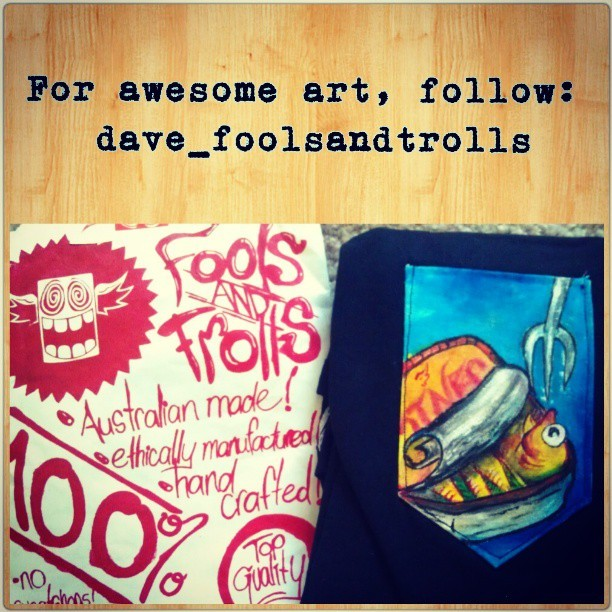 One of the cooler folk on Instagram, @dave_foolsandtrolls creates paintings that always makes me a little giddy.  He uses colours will wild abandon and makes it look AWESOME. Doesn't matter if it's a portrait, still life…or a sardine awaiting execution…  Like what's on this pocket tee he painted for me.  Did I happen to also mention that he's a wickedly good sport?  He makes these pocket tees, 100% hand painted, that'd make killer unique gifts for anyone.  I'd highly recommend following his Instagram if you're into Aussie awesomeness.  You can Like his Facebook page, too, if you're into that: http://m.facebook.com/davecourt.foolsandtrolls