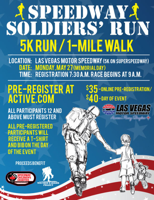 Memorial Day Speedway Soldiers' Run at Las Vegas Motor Speedway to benefit Las Vegas Chapter of Speedway Children's Charities.    LAS VEGAS – The Speedway Soldiers' Run will take place on Monday, May 27 (Memorial Day) at Las Vegas Motor Speedway. Proceeds from the combination 5k run or one-mile walk will benefit the Las Vegas Chapter of Speedway Children's Charities and the Wounded Warriors Project. The event will honor the men and women of the U.S. armed forces.  Registration will take place at 7:30 a.m. with opening ceremonies at 8:45 a.m. The race will begin at 9 a.m. on the 1.5-mile superspeedway.  All participants ages 12 and older must register. All pre-registered participants will receive a t-shirt and bib on the day of the event. Strollers are welcome, but no pets, please.  Online pre-registration is $35. Registration on the day of the event is $40. Participants may register online at http://m.active.com/running/las-vegas-nv/speedway-soldiers-run-2013.    For more information, please call Paulette Anderson at (702) 632-8242 or e-mail SCC LV at panderson@lvms.com.    Making a difference in a child's life is the focus of Speedway Children's Charities. SCC strives to do this in collaboration with the non-profit organizations it supports nationwide. Individually, SCC's local chapters identify the needs of children in their communities and award grants to organizations that address them. Since its inception in 1999, Speedway Children's Charities has granted more than $2.5 million to local children's causes.  Via +Stardust Fallout Media www.stardustfallout.com