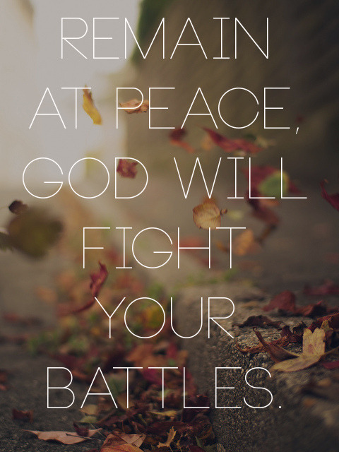 "spiritualinspiration:  ""The Lord will fight for you, and you shall hold your peace and remain at rest"" (Exodus 14:14, AMP) In life, we're always going to have critics. We'll always have difficult people who try to upset us and steal our peace and joy. But, you don't have to respond to every critic. You can decide to take the high road and let God fight your battles for you. Sometimes, no matter what you say or do, there are people who aren't going to accept you. They just don't want to be at peace with you. In fact, when Jesus sent out His disciples to certain homes, He told them to always speak peace over those homes. And then He said, in effect, ""If they don't receive the peace that you're offering, then it will come back to you."" That tells me, if you will do your best to be at peace with people, even if they won't take your peace, the good news is that peace will just come back to you. You'll not only get your peace, but you'll get their share as well! That's double for your trouble! When you do the right thing no matter what is happening, God sees it and rewards it. So choose peace today and walk in the blessing He has for you!"