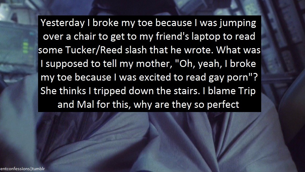 "entconfessions:  [Yesterday I broke my toe because I was jumping over a chair to get to my friend's laptop to read some Tucker/Reed slash that he wrote. What was I supposed to tell my mother, ""Oh, yeah, I broke my toe because I was excited to read gay porn""? She thinks I tripped down the stairs. I blame Trip and Mal for this, why are they so perfect]"