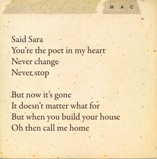 'Sara' interpretation: Part 4 of 7 Lyric from the Album Cut from Tusk vinyl release (1979 – 6min 27sec)   Lyric variations The Piano Demo and the Remastered Demo both have the chorus beginning 'He cried Sara …'. It also sounds on some of the Tusk tour bootlegs as if Stevie is singing 'I said Sara', but it's hard to be sure.   Biographical possibilities Stevie's sudden addressing of an entity called Sara comes completely out of nowhere in this song. It arrives on the back of lines that speak about heterosexual love affairs gone bad or just gone by, and then BOOM. A girl. But who is she? Well, it's at this point in the song that interpeting meaning biographically divides into pre-Henley and post-Henley contexts: that is, how you might understand the song before or after 1991, when Don breached Stevie's privacy about a painful decision she had to make, to end an unplanned pregnancy. Pre-Henley audiences must have been a bit puzzled by this song that seemed to take a strange 90-degree turn into Stevie serenading her muse – the 'poet in [her] heart' can mean nothing else – but post-Henley listeners may well hear something almost unbearably sad. Listen, with hindsight, to some of the Tusk tour live versions where Stevie sings 'my Sara' during the fade-out and you'll hear the pain. It's in that, and so much in the massive expansion of her voice when she sings the name – almost all the live versions, no matter how fragile she starts out, have Stevie nailing that soaring note on 'Sara' at the last chorus, and you know for all that 'Rhiannon' was an exorcism or a taunt, this is coming from a different, softer place. Stevie's magic here is porous and helpless, and all the more beautiful for her effort to shape pain into something meaningful - for us, as much as for herself, and I want to stress that I'm only talking about this because it's an acknowledged fact of Stevie's past, and it does make so much sense of both 'Sara' and - in fact - just about everything Stevie has ever said about the relationship between her ambition and what she has given up in order to achieve it. So we know that one Sara represents passing up the possibility of motherhood at this time. And we know from Mick, Tom, Stevie and Sara herself that another Sara is Stevie's friend Sara Recor (later Fleetwood). Interestingly, there's a live boot that memoriesearthquakesandflashes sent me a transcription from: it's a show on 31 August 1983 in Austin, in which Stevie introduces the song by saying 'Well, this song is about just another… girl who is, like, kinda a nice friend, but then of course it could have been about my dog Sara… Belladonna. Then again it was really about Fleetwood Mac [laughs]. Do you know really who it is about? [laughing] No, you don't. I do.' She says similar things like 'You know this girl' at a couple of other Wild Heart shows, too. Also pause a moment to remember that the Piano Demo and the Remastered Demo both have the chorus beginning 'He cried Sara …'. Now obviously that became something like 'Said Sara', and I always thought that that was how it was meant to be, or that if anything was missing then it would be missing the word 'I', as in 'I said Sara'. But 'He cried' really threw me for a loop until I was remembered Tom Moncrieff saying that he had 'a very bad crush' on Sara Recor, and Stevie saying repeatedly that the song was about things that were going on 'for all of us at that time' (my emphasis), and Tom saying that the recording of the demo was 'very emotional' for him and Stevie. So I wonder if the 'he' of 'he cried' was initially Tom? Or a combination of Tom and a sort of slight veil for Stevie to avoid a too literal lesbian connotation that she later felt she didn't need? The timings, as ever, are hard to pin down. It's certainly possible that there was some work done on the demo post-Mick getting together with Sara, but really all the signs point to the vast majority of the writing of the song being in the period when Mick was 'with' Stevie, and Sara was… well, I'm pretty sure nothing happened with her and Tom, and of course she was still married to Jim (the sea of love notwithstanding).   Stevie's poetry The language of 'Sara' is unflinchingly romantic – just like one of the many sides of Stevie Nicks. 'The poet in my heart' indeed. Who says that? Who even thinks it? Well, the answer is someone who doesn't live 'on that critical level' that most of us live on, because if she did she couldn't write these songs. (See extra posts below, for more about innocence.) 'Sara' is a song about emotional alchemy, about transforming pain into something useful: inspiration. But that's too small a word. It sounds exploitative, and yet that's also the honest grist that art consumes. Margaret Atwood wrote a poem that contained the line 'Please die so that I can write about it'. She was being a terrible girlfriend and a really good writer. The two often go together. So 'the poet in my heart' is the spirit of sacrifice, or perhaps even the sacrificed spirit (as Don Henley suggests). And when the next two lines are 'Never change, never stop', you know that the bargain is forever. Again, the extremity of the language is uncompromising, the path unalterable. In the second four lines, it's sublime the way that little 'Oh' on the front of 'Call me home' ups the stakes just a little. But it's still only a marker for how this line pays off in the run-up to the second chorus.  Other posts that might of interest: Day 85, on the Muse and the line 'Never change, never stop'. Day 125, on the theme of 'innocence' that Sara Recor/Fleetwood has spoken about. Day 127, on how much of her personal life Stevie puts in her songs. Day 348, on why Stevie has herself said that 'Sara' might be her 'most personal' song.  [Go to Part 5]