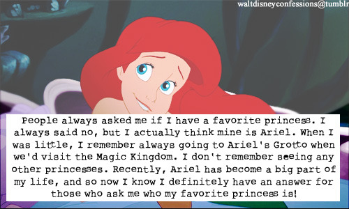 "waltdisneyconfessions:  ""People always asked me if I have a favorite princess. I always said no, but I actually think mine is Ariel. When I was little, I remember always going to Ariel's Grotto when we'd visit the Magic Kingdom. I don't remember seeing any other princesses. Recently, Ariel has become a big part of my life, and so now I know I definitely have an answer for those who ask me who my favorite princess is!"""
