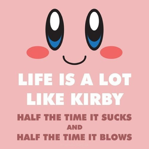 Ain't it the truth?! #kirby #life #blows #sucks #lame #urgh #whatever