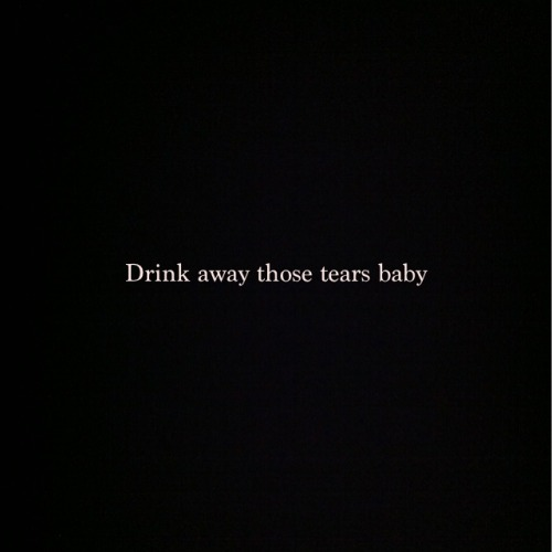 itskeeyabitches:  Drink them all away