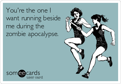 You're the one I want running beside me during the zombie apocalypse.Via someecards