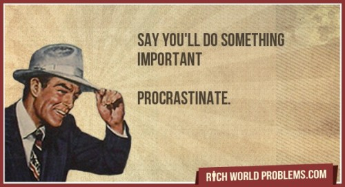 You're probably doing it now Say you'll do something important   Procrastinate. http://bit.ly/15ZqeZk